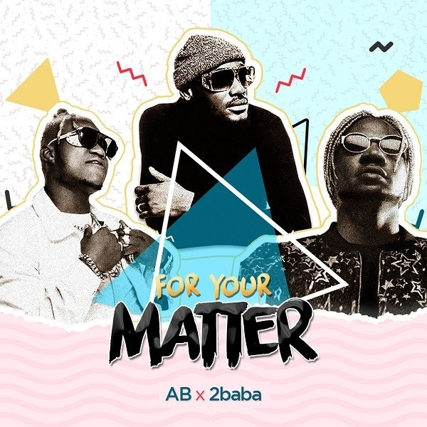Download mp3 AB ft 2baba _for your matter [new song]